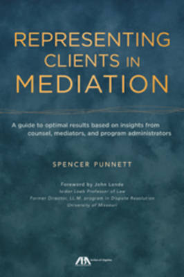 Representing Clients in Mediation: A Guide to Optimal Results Based on Insights from Counsel, Mediators, and Program Administrators