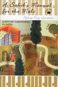 Sahibs Manual for the Mali: Everyday Gardening in India, A