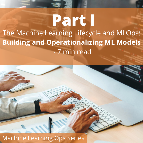 The Machine Learning Lifecycle and MLOps: Building and Operationalizing ML Models (Part I)