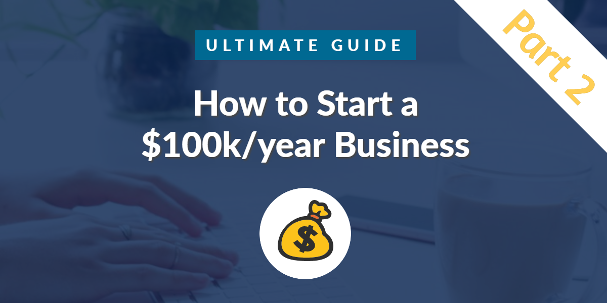 How to start a $100k/year business part 2
