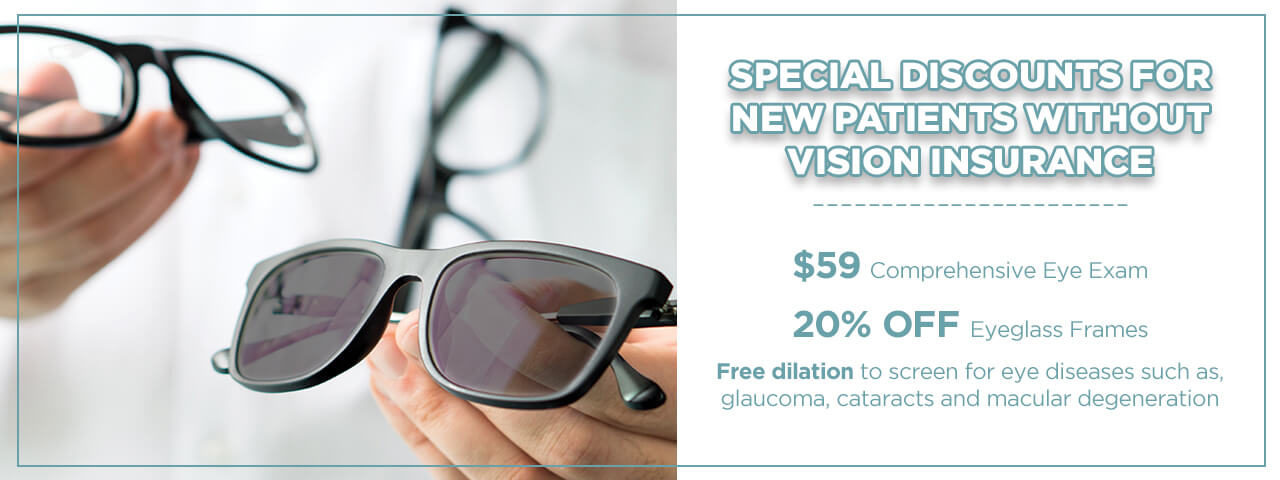 Special Discounts for New Patients without Vision Insurance = $59.00 Comprehensive Eye Exam, 20% OFF eyeglass frames, Free dilation to screen for eye diseases such as, glaucoma, cataracts and macular degeneration