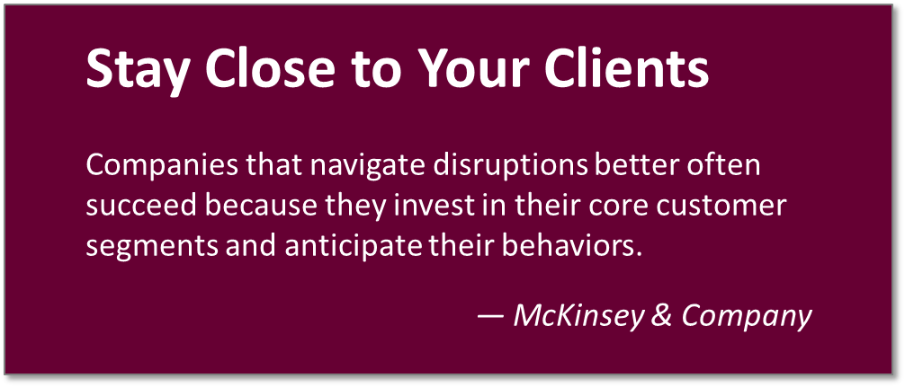 Stay close to your clients. - McKinsey & Company