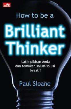 How to be a BRILLIANT THINKER (New) Latih Pikiran Anda dan Temukan Solusi-Solusi Kreatif