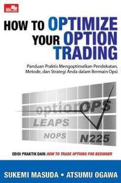 How to Optimize Your Option Trading (Panduan Praktis Mengoptimalkan Pendekatan, Metode, dan Strategi Anda dalam Bermain Opsi)