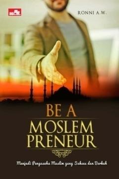 Be a Moslempreneur: Menjadi Pengusaha Muslim yang Sukses dan Berkah