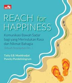 REACH FOR HAPPINESS Komunikasi Bawah Sadar bagi yang Merindukan Rasa Nikmat dan Bahagia (Sebuah penjelajahan diri...)