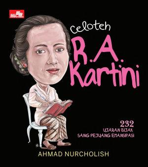 Celoteh R.A. Kartini: 232 Ujaran Bijak Sang Pejuang Emansipasi