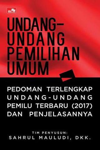 Undang-Undang Pemilihan Umum - Pedoman Terlengkap Undang-Undang Pemilu Terbaru (2017) dan Penjelasannya