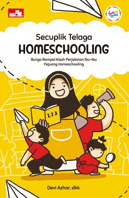 Secuplik Telaga Homeschooling - Bunga Rampai Kisah Perjalanan Ibu-Ibu Pejuang Homeschooling