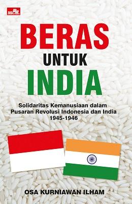 Beras untuk India: Solidaritas Kemanusiaan dalam Pusaran Revolusi Indonesia dan India 1945-1946 Osa Kurniawan Ilham