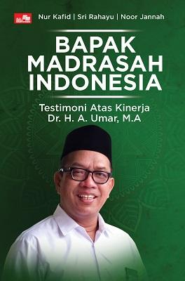 Bapak Madrasah Indonesia: Testimoni Atas Kinerja Dr. H. A. Umar, M.A. Nur Kafid, Sri Rahayu, Noor Jannah