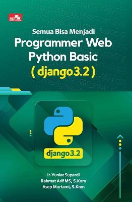 Semua Bisa Menjadi Programmer Web Python Basic (Django 3.2) Ir. Yuniar Supardi, Rahmat Arif MS, S.Kom, dan Asep Murtami S.Kom