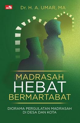 Madrasah Hebat Bermartabat: Diorama Pergulatan Madrasah di Desa dan Kota Dr. H. A. Umar, M.A.