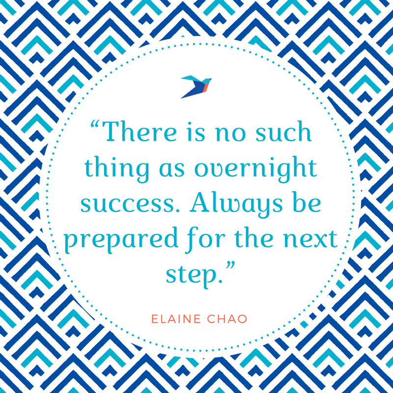 There is no such thing as overnight success. Always be prepared for the next step. Elaine Chao