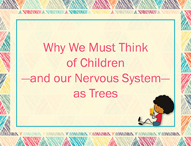 Why We Must Think of Children—and our Nervous System—as Trees