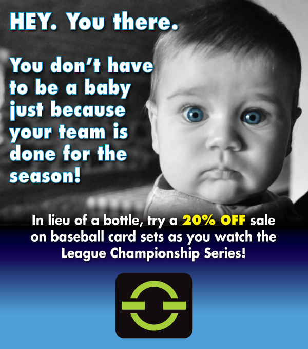 HEY. You there. You don't have to be a baby just because your team is done for the season! In lieu of a bottle, try a 20% OFF sale on baseball card sets as you watch the League Championship Series!