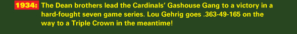 1934: The Dean brothers lead the Cardinals' Gashouse Gang to a victory in a hard-fought seven game series. Lou Gehrig goes .363-49-165 on the way to a Triple Crown in the meantime!