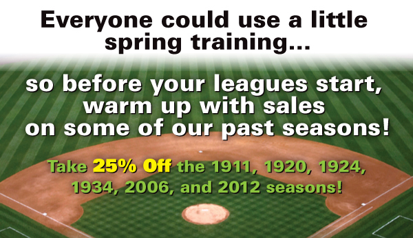 Everyone could use a little spring training…Take 25% Off the 1911, 1920, 1924, 1934, 2006, and 2012 seasons!