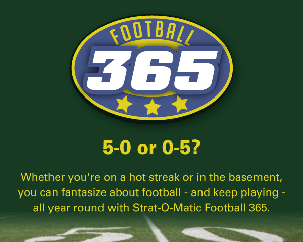 Whether you're on a hot streak or in the basement, you can fantasize about football - and keep playing - all year round with Strat-O-Matic Football 365.