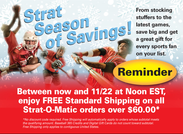 Between now and 11/22 at Noon EST, enjoy FREE Standard Shipping on all Strat-O-Matic orders over $60.00*