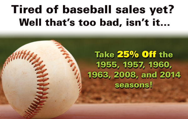 Take 25% Off the 1955, 1957, 1960, 1963, 2008 and 2014 seasons!