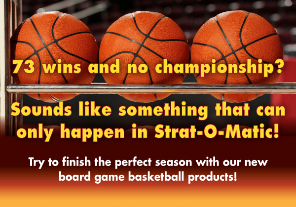 73 wins and no championship? Sounds like something that can only happen in Strat-O-Matic! Try to finish the perfect season with our new board game basketball products!