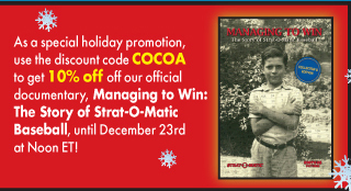 Discount code COCOA to get 10% off off our official documentary, Managing to Win: The Story of Strat-O-Matic Baseball, until December 23rdat Noon ET!