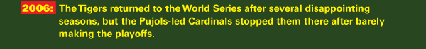 2006: The Tigers returned to the World Series after several disappointing seasons, but the Pujols-led Cardinals stopped them there after barely making the playoffs.