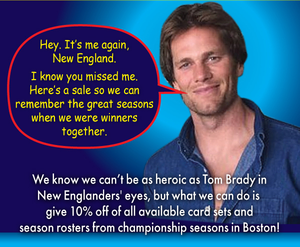 We know we can't be as heroic as Tom Brady in New Englanders' eyes, but what we can do is give 10% off of all available card sets and season rosters from championship seasons in Boston!
