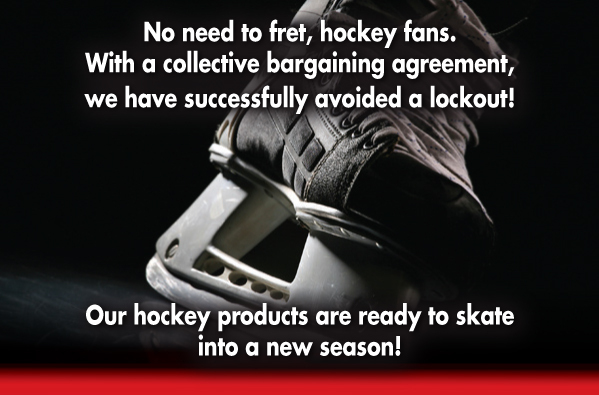 No need to fret, hockey fans. With a collective bargaining agreement, we have successfully avoided a lockout! Our hockey products are ready to skate into a new season!