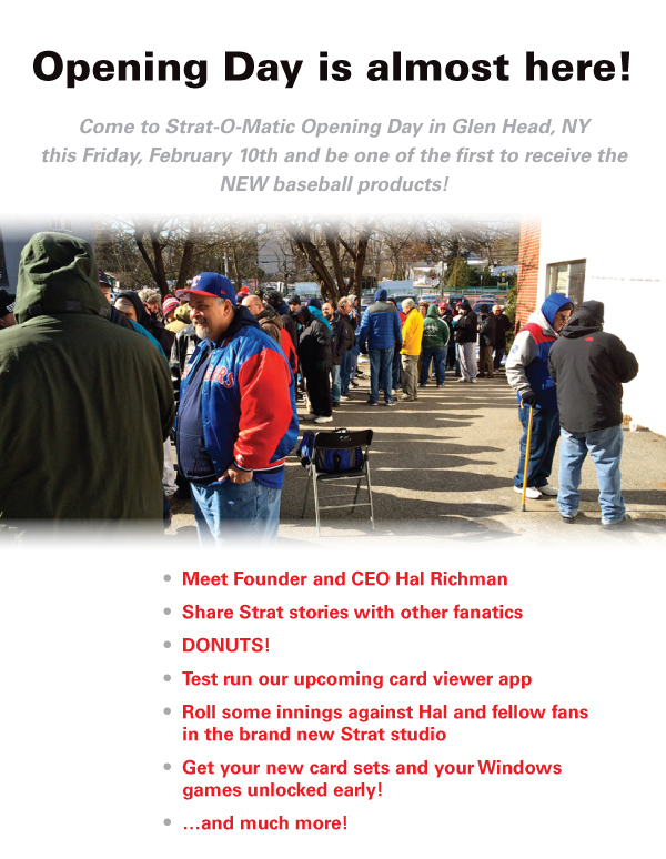 Come to Strat-O-Matic Opening Day in Glen Head, NY this Friday, February 10th and be one of the first to receive the NEW baseball products!