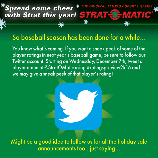 If you want a sneak peek of some of the player ratings in next year's baseball game, be sure to follow our Twitter account! Starting on Wednesday, December 7th, tweet a player name at @StratOMatic using #ratingspreview2k16 and we may give a sneak peek of that player's rating!
