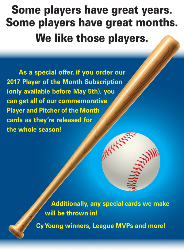 As a special offer, if you order our 2017 Player of the Month Subscription (only available before May 5th), you can get all of our commemorative Player and Pitcher of the Month cards as they're released for the whole season!