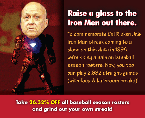 Raise a glass to the Iron Men out there. Take 26.32% OFF all baseball season rosters and grind out your own streak!