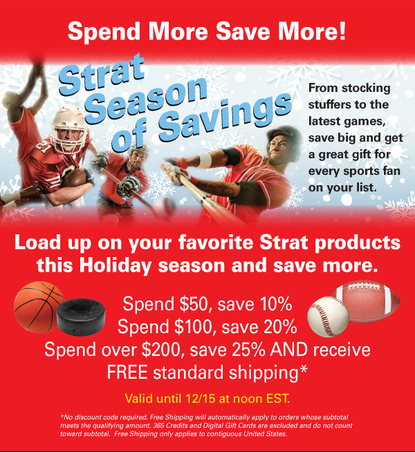 Load up on your favorite Strat products this Holiday season and save more. Spend $50, save 10%. Spend $100, save 20%. Spend over $200, save 25% AND receive FREE standard shipping*