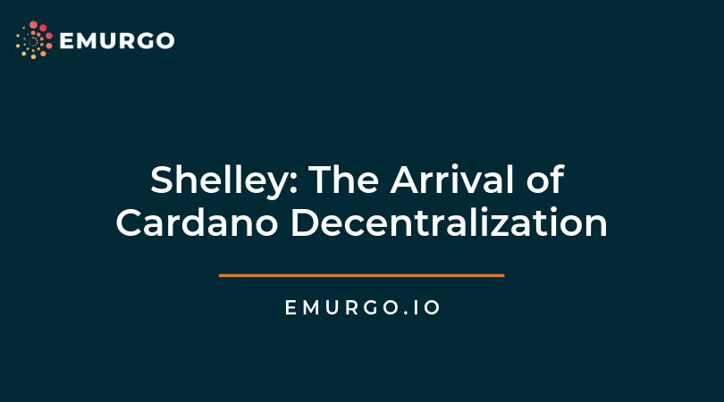 Shelley: The Arrival of Cardano Decentralization & How EMURGO can help Your Blockchain Business