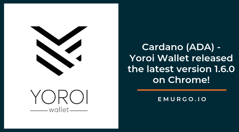 Yoroi Light Wallet for Cardano ADA -  EMURGO's 1.6.0 release launch on Chrome!