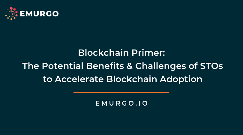 Blockchain Primer: The Potential Benefits & Challenges of STOs to Accelerate Blockchain Adoption