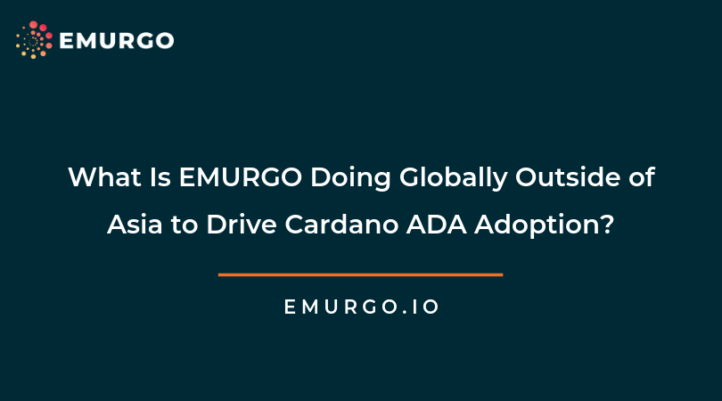 What Is EMURGO Doing Globally Outside of Asia to Drive Cardano ADA Adoption?