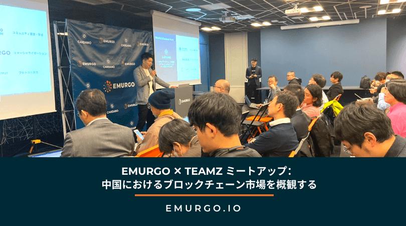EMURGO ✕ TEAMZ ミートアップ:中国におけるブロックチェーン市場を概観する