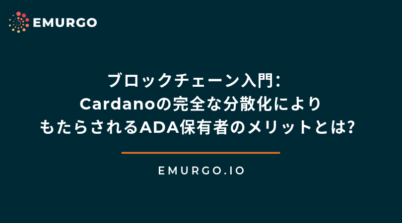 ブロックチェーン入門: Cardanoの完全な分散化によりもたらされるADA保有者のメリットとは?