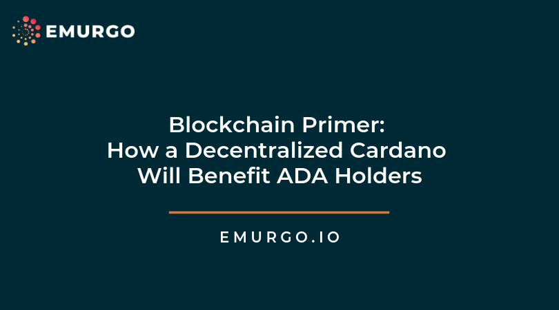 Blockchain Primer: How will a fully decentralized Cardano benefit ADA holders?