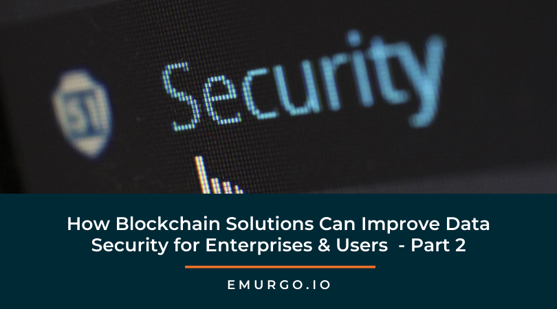 How Blockchain Solutions Can Improve Data Security for Enterprises & Users  - Part 2