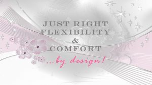 Just Right Flexibility & Comfort ...by design!