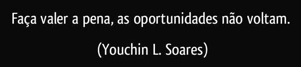 faca-valer-a-pena-as-oportunidades-nao-voltam-youchin-l-soares-frase-2106-30571.jpg
