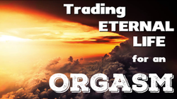"""Video on Michael's YouTube channel """"Trading Eternal Life for an Orgasm"""""""