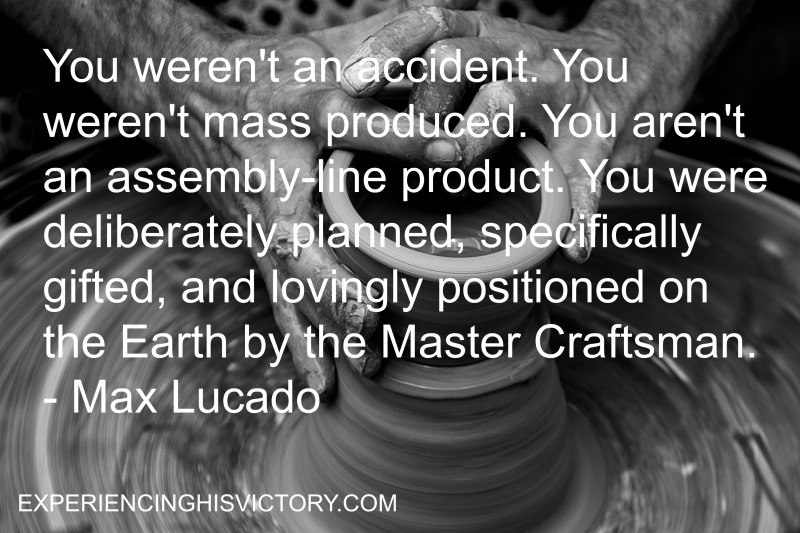 You weren't an accident. You weren't mass produced. You aren't an assembly-line product. You were deliberately planned, specifically gifted, and lovingly positioned on the Earth by the Master Craftsman. - Max Lucado