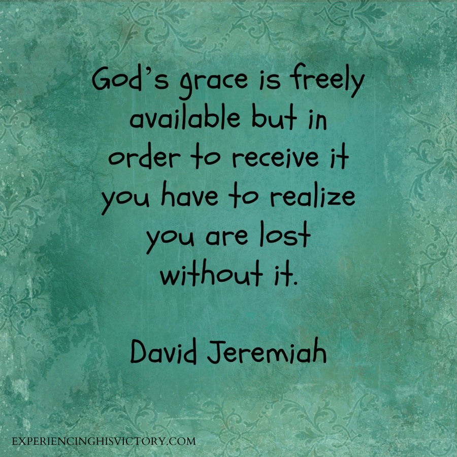 God's grace is freely available but in order to receive it you have to realize you are lost without it. - David Jeremiah