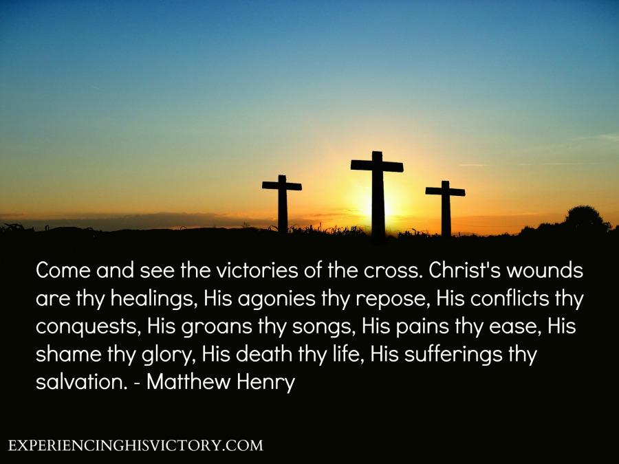 Come and see the victories of the cross. Christ's wounds are thy healings, His agonies thy repose, His conflicts thy conquests, His groans thy songs, His pains thy ease, His shame thy glory, His death thy life, His sufferings thy salvation. - Matthew Henry