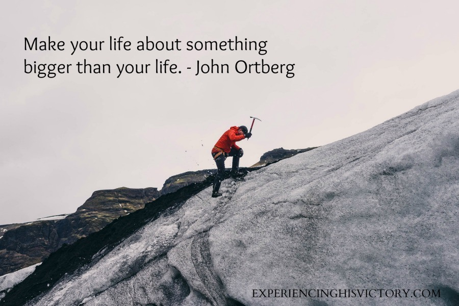 Make your life about something bigger than your life. - John Ortberg